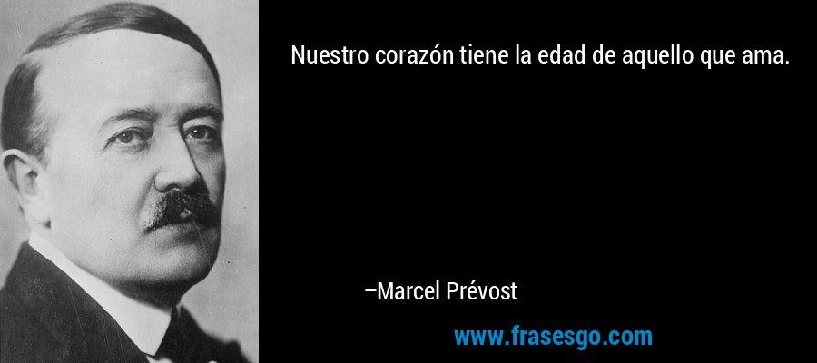 Nuestro corazón tiene la edad de aquello que ama. – Marcel Prévost