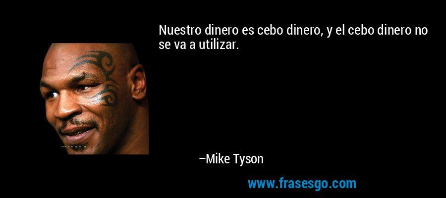 Nuestro dinero es cebo dinero, y el cebo dinero no se va a utilizar. – Mike Tyson