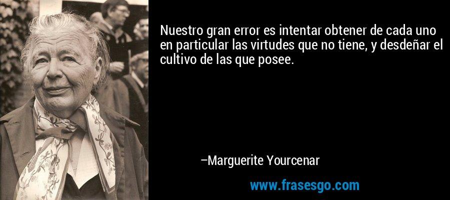 Nuestro gran error es intentar obtener de cada uno en particular las virtudes que no tiene, y desdeñar el cultivo de las que posee. – Marguerite Yourcenar