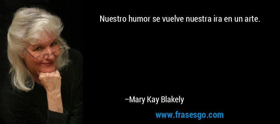 Nuestro humor se vuelve nuestra ira en un arte. – Mary Kay Blakely
