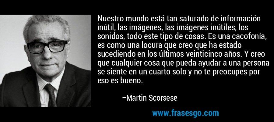 Nuestro mundo está tan saturado de información inútil, las imágenes, las imágenes inútiles, los sonidos, todo este tipo de cosas. Es una cacofonía, es como una locura que creo que ha estado sucediendo en los últimos veinticinco años. Y creo que cualquier cosa que pueda ayudar a una persona se siente en un cuarto solo y no te preocupes por eso es bueno. – Martin Scorsese
