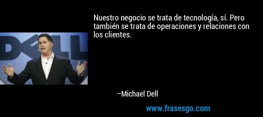 Nuestro negocio se trata de tecnología, sí. Pero también se trata de operaciones y relaciones con los clientes. – Michael Dell