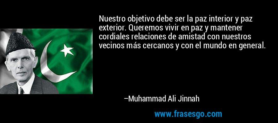 Nuestro objetivo debe ser la paz interior y paz exterior. Queremos vivir en paz y mantener cordiales relaciones de amistad con nuestros vecinos más cercanos y con el mundo en general. – Muhammad Ali Jinnah