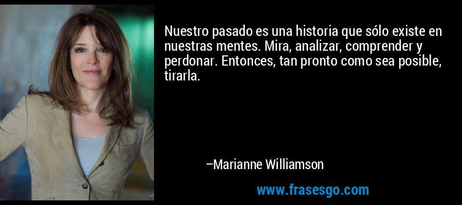 Nuestro pasado es una historia que sólo existe en nuestras mentes. Mira, analizar, comprender y perdonar. Entonces, tan pronto como sea posible, tirarla. – Marianne Williamson