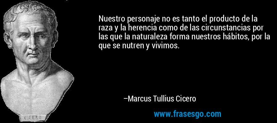 Nuestro personaje no es tanto el producto de la raza y la herencia como de las circunstancias por las que la naturaleza forma nuestros hábitos, por la que se nutren y vivimos. – Marcus Tullius Cicero