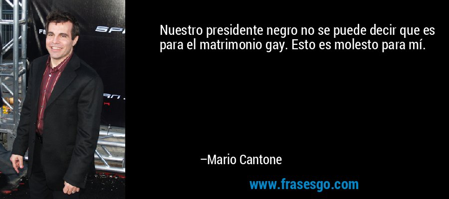 Nuestro presidente negro no se puede decir que es para el matrimonio gay. Esto es molesto para mí. – Mario Cantone
