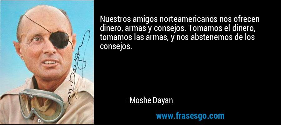 Nuestros amigos norteamericanos nos ofrecen dinero, armas y consejos. Tomamos el dinero, tomamos las armas, y nos abstenemos de los consejos. – Moshe Dayan