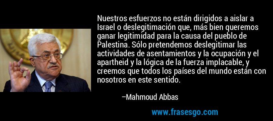 Nuestros esfuerzos no están dirigidos a aislar a Israel o deslegitimación que, más bien queremos ganar legitimidad para la causa del pueblo de Palestina. Sólo pretendemos deslegitimar las actividades de asentamientos y la ocupación y el apartheid y la lógica de la fuerza implacable, y creemos que todos los países del mundo están con nosotros en este sentido. – Mahmoud Abbas