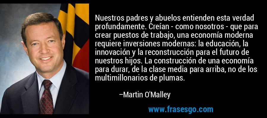 Nuestros padres y abuelos entienden esta verdad profundamente. Creían - como nosotros - que para crear puestos de trabajo, una economía moderna requiere inversiones modernas: la educación, la innovación y la reconstrucción para el futuro de nuestros hijos. La construcción de una economía para durar, de la clase media para arriba, no de los multimillonarios de plumas. – Martin O'Malley