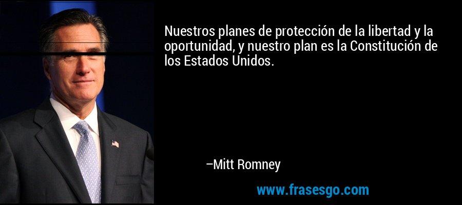 Nuestros planes de protección de la libertad y la oportunidad, y nuestro plan es la Constitución de los Estados Unidos. – Mitt Romney