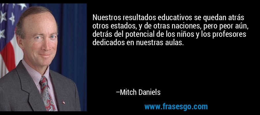 Nuestros resultados educativos se quedan atrás otros estados, y de otras naciones, pero peor aún, detrás del potencial de los niños y los profesores dedicados en nuestras aulas. – Mitch Daniels