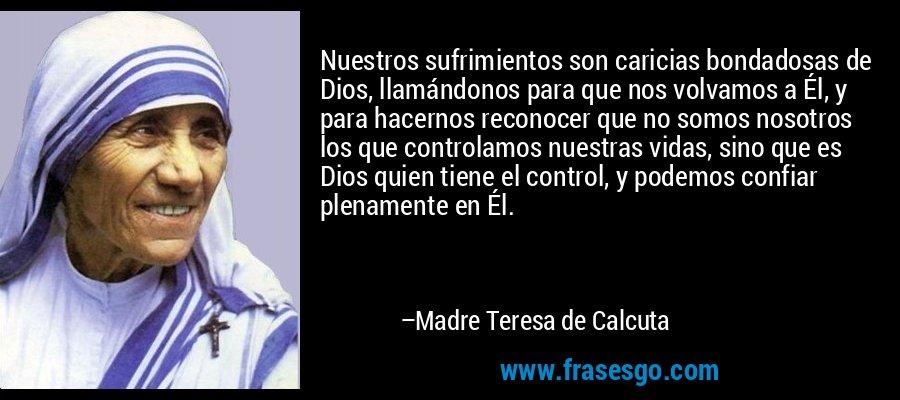Nuestros sufrimientos son caricias bondadosas de Dios, llamándonos para que nos volvamos a Él, y para hacernos reconocer que no somos nosotros los que controlamos nuestras vidas, sino que es Dios quien tiene el control, y podemos confiar plenamente en Él. – Madre Teresa de Calcuta
