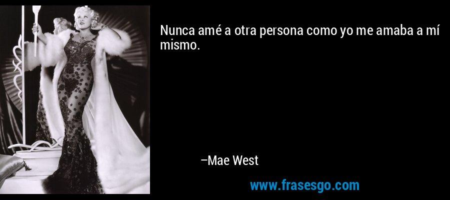 Nunca amé a otra persona como yo me amaba a mí mismo. – Mae West