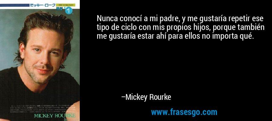 Nunca conocí a mi padre, y me gustaría repetir ese tipo de ciclo con mis propios hijos, porque también me gustaría estar ahí para ellos no importa qué. – Mickey Rourke