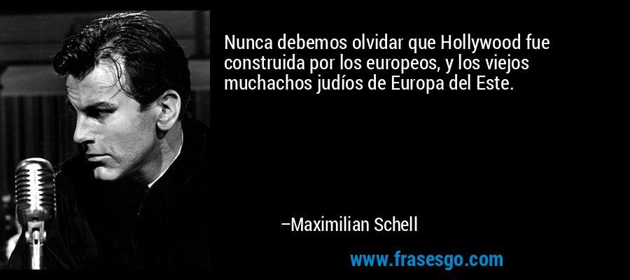 Nunca debemos olvidar que Hollywood fue construida por los europeos, y los viejos muchachos judíos de Europa del Este. – Maximilian Schell