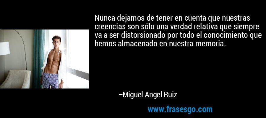 Nunca dejamos de tener en cuenta que nuestras creencias son sólo una verdad relativa que siempre va a ser distorsionado por todo el conocimiento que hemos almacenado en nuestra memoria. – Miguel Angel Ruiz