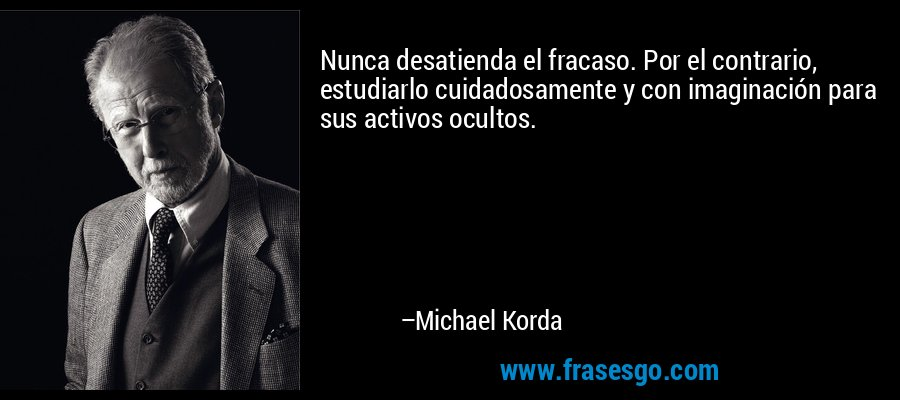 Nunca desatienda el fracaso. Por el contrario, estudiarlo cuidadosamente y con imaginación para sus activos ocultos. – Michael Korda