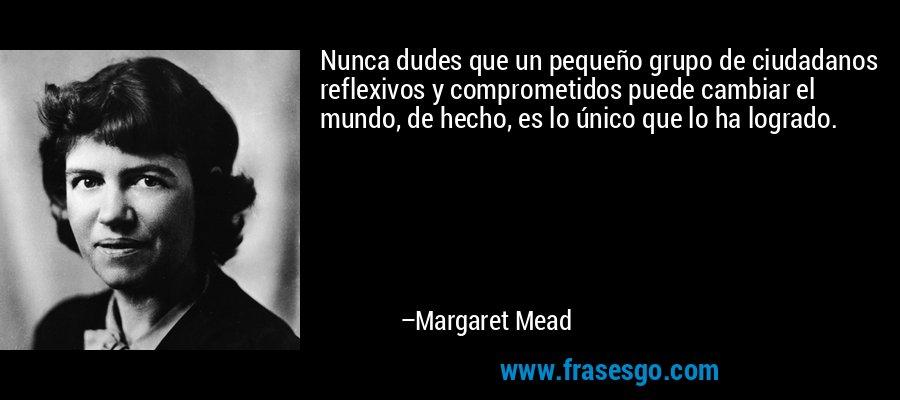 Nunca dudes que un pequeño grupo de ciudadanos reflexivos y comprometidos puede cambiar el mundo, de hecho, es lo único que lo ha logrado. – Margaret Mead