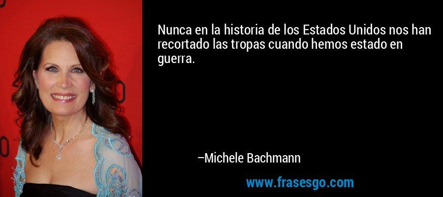 Nunca en la historia de los Estados Unidos nos han recortado las tropas cuando hemos estado en guerra. – Michele Bachmann