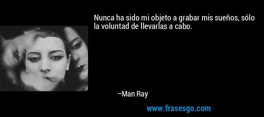 Nunca ha sido mi objeto a grabar mis sueños, sólo la voluntad de llevarlas a cabo. – Man Ray
