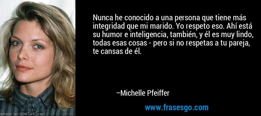 Nunca he conocido a una persona que tiene más integridad que mi marido. Yo respeto eso. Ahí está su humor e inteligencia, también, y él es muy lindo, todas esas cosas - pero si no respetas a tu pareja, te cansas de él. – Michelle Pfeiffer