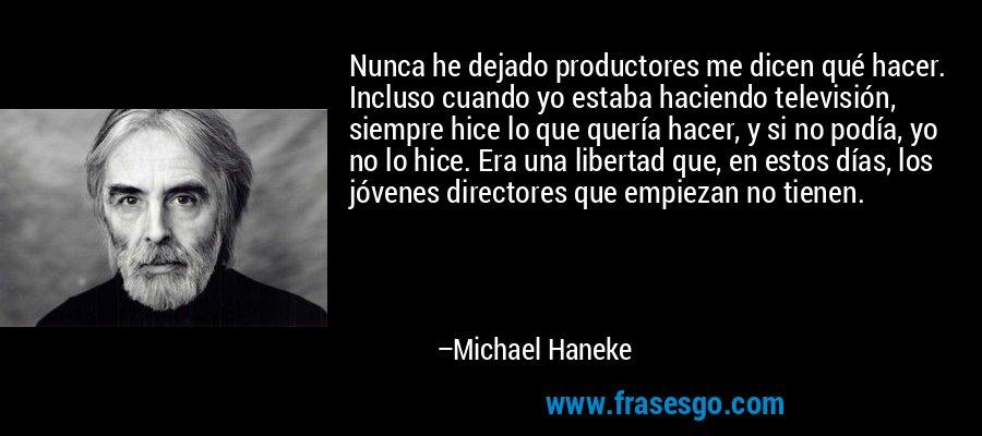 Nunca he dejado productores me dicen qué hacer. Incluso cuando yo estaba haciendo televisión, siempre hice lo que quería hacer, y si no podía, yo no lo hice. Era una libertad que, en estos días, los jóvenes directores que empiezan no tienen. – Michael Haneke