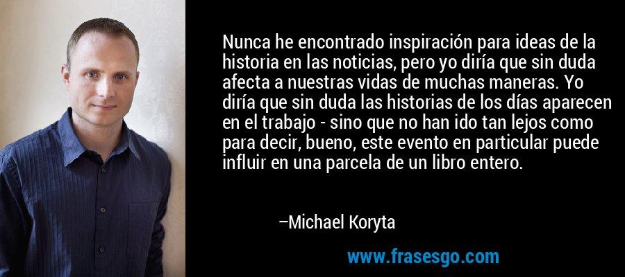 Nunca he encontrado inspiración para ideas de la historia en las noticias, pero yo diría que sin duda afecta a nuestras vidas de muchas maneras. Yo diría que sin duda las historias de los días aparecen en el trabajo - sino que no han ido tan lejos como para decir, bueno, este evento en particular puede influir en una parcela de un libro entero. – Michael Koryta