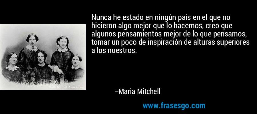 Nunca he estado en ningún país en el que no hicieron algo mejor que lo hacemos, creo que algunos pensamientos mejor de lo que pensamos, tomar un poco de inspiración de alturas superiores a los nuestros. – Maria Mitchell