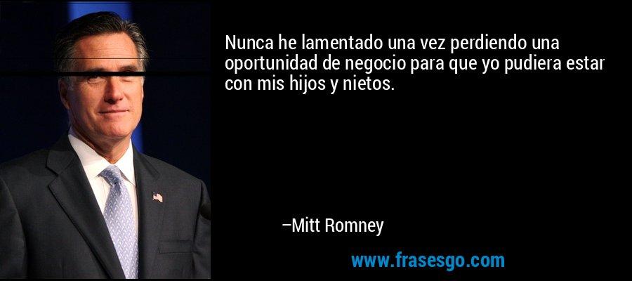 Nunca he lamentado una vez perdiendo una oportunidad de negocio para que yo pudiera estar con mis hijos y nietos. – Mitt Romney