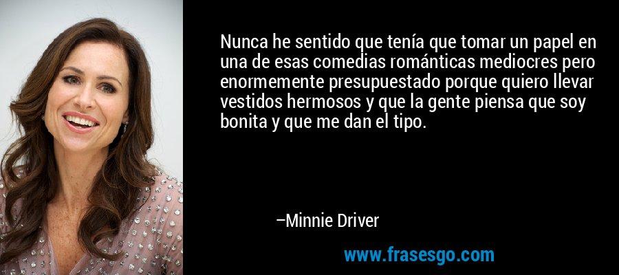 Nunca he sentido que tenía que tomar un papel en una de esas comedias románticas mediocres pero enormemente presupuestado porque quiero llevar vestidos hermosos y que la gente piensa que soy bonita y que me dan el tipo. – Minnie Driver