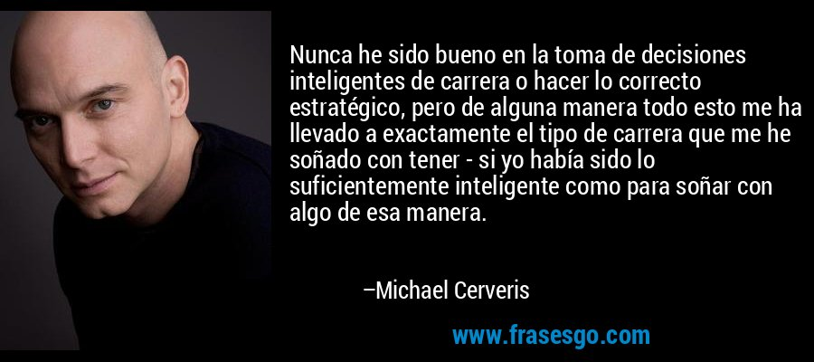 Nunca he sido bueno en la toma de decisiones inteligentes de carrera o hacer lo correcto estratégico, pero de alguna manera todo esto me ha llevado a exactamente el tipo de carrera que me he soñado con tener - si yo había sido lo suficientemente inteligente como para soñar con algo de esa manera. – Michael Cerveris