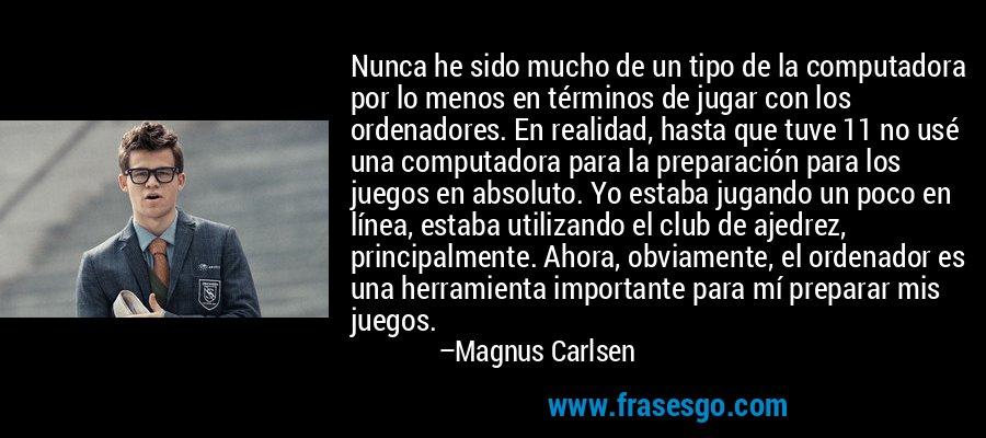Nunca he sido mucho de un tipo de la computadora por lo menos en términos de jugar con los ordenadores. En realidad, hasta que tuve 11 no usé una computadora para la preparación para los juegos en absoluto. Yo estaba jugando un poco en línea, estaba utilizando el club de ajedrez, principalmente. Ahora, obviamente, el ordenador es una herramienta importante para mí preparar mis juegos. – Magnus Carlsen