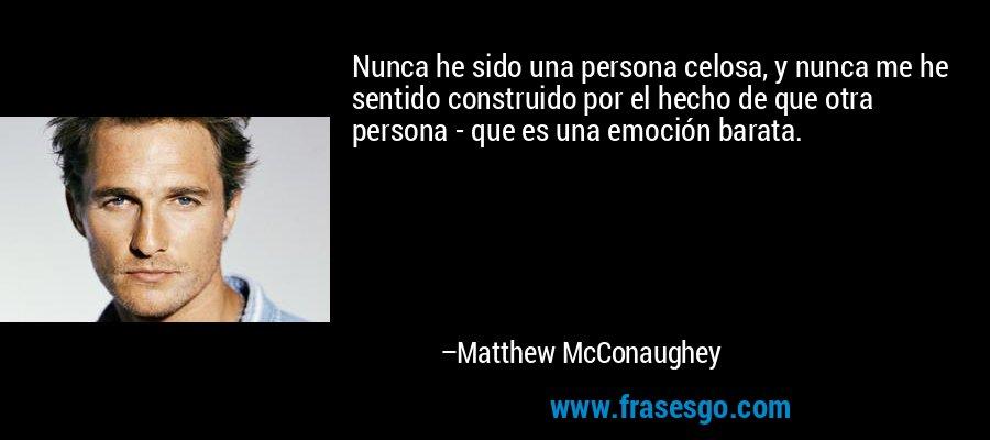 Nunca he sido una persona celosa, y nunca me he sentido construido por el hecho de que otra persona - que es una emoción barata. – Matthew McConaughey