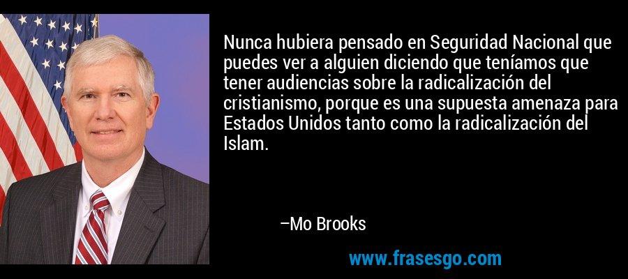 Nunca hubiera pensado en Seguridad Nacional que puedes ver a alguien diciendo que teníamos que tener audiencias sobre la radicalización del cristianismo, porque es una supuesta amenaza para Estados Unidos tanto como la radicalización del Islam. – Mo Brooks