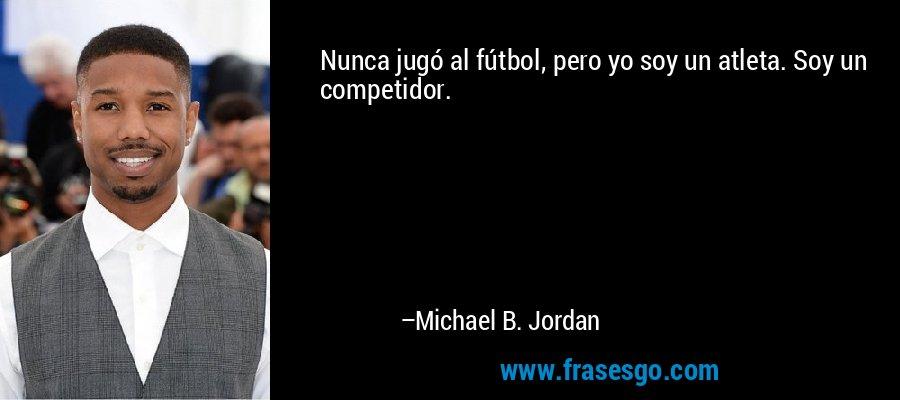 Nunca jugó al fútbol, pero yo soy un atleta. Soy un competidor. – Michael B. Jordan