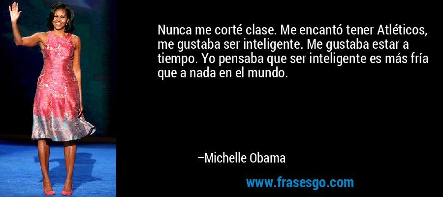 Nunca me corté clase. Me encantó tener Atléticos, me gustaba ser inteligente. Me gustaba estar a tiempo. Yo pensaba que ser inteligente es más fría que a nada en el mundo. – Michelle Obama