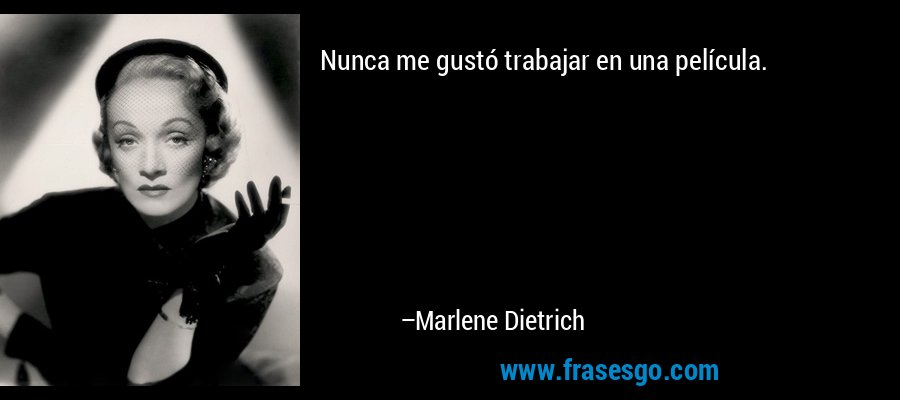 Nunca me gustó trabajar en una película. – Marlene Dietrich