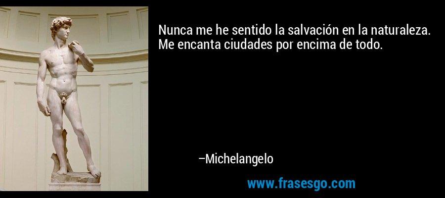 Nunca me he sentido la salvación en la naturaleza. Me encanta ciudades por encima de todo. – Michelangelo