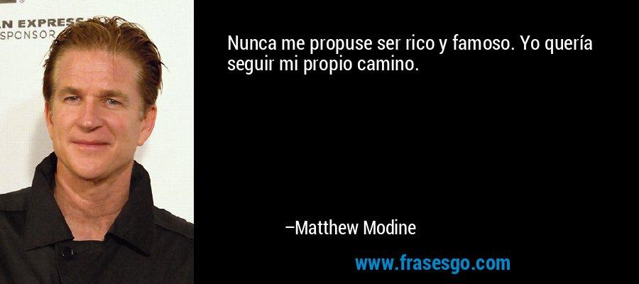 Nunca me propuse ser rico y famoso. Yo quería seguir mi propio camino. – Matthew Modine