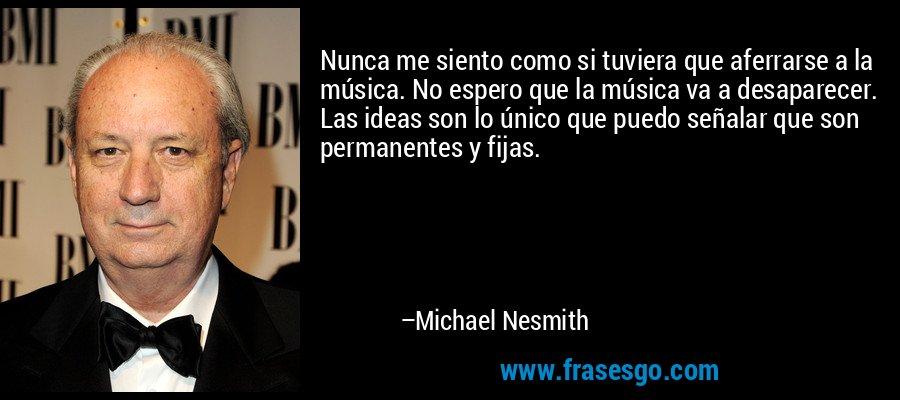 Nunca me siento como si tuviera que aferrarse a la música. No espero que la música va a desaparecer. Las ideas son lo único que puedo señalar que son permanentes y fijas. – Michael Nesmith