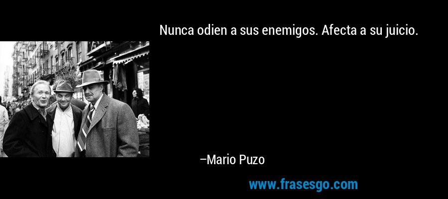 Nunca odien a sus enemigos. Afecta a su juicio. – Mario Puzo