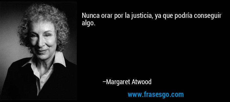 Nunca orar por la justicia, ya que podría conseguir algo. – Margaret Atwood