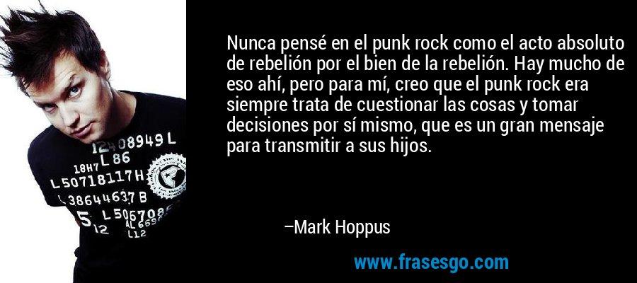 Nunca pensé en el punk rock como el acto absoluto de rebelión por el bien de la rebelión. Hay mucho de eso ahí, pero para mí, creo que el punk rock era siempre trata de cuestionar las cosas y tomar decisiones por sí mismo, que es un gran mensaje para transmitir a sus hijos. – Mark Hoppus