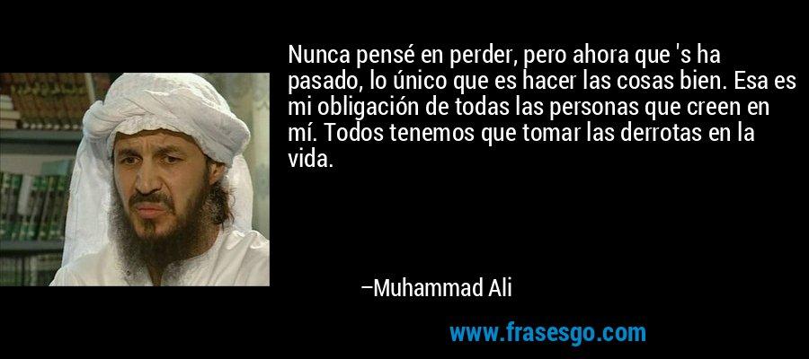 Nunca pensé en perder, pero ahora que 's ha pasado, lo único que es hacer las cosas bien. Esa es mi obligación de todas las personas que creen en mí. Todos tenemos que tomar las derrotas en la vida. – Muhammad Ali