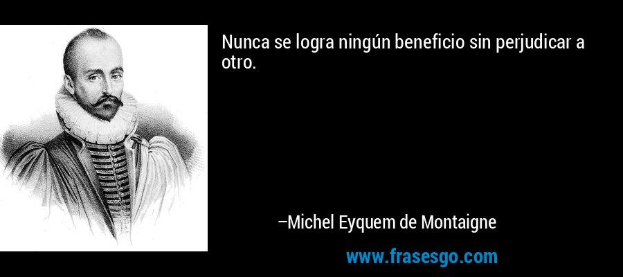 Nunca se logra ningún beneficio sin perjudicar a otro. – Michel Eyquem de Montaigne