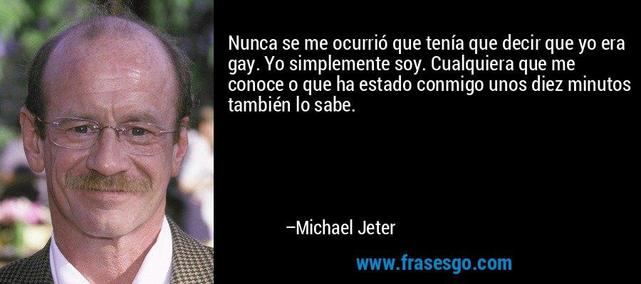 Nunca se me ocurrió que tenía que decir que yo era gay. Yo simplemente soy. Cualquiera que me conoce o que ha estado conmigo unos diez minutos también lo sabe. – Michael Jeter