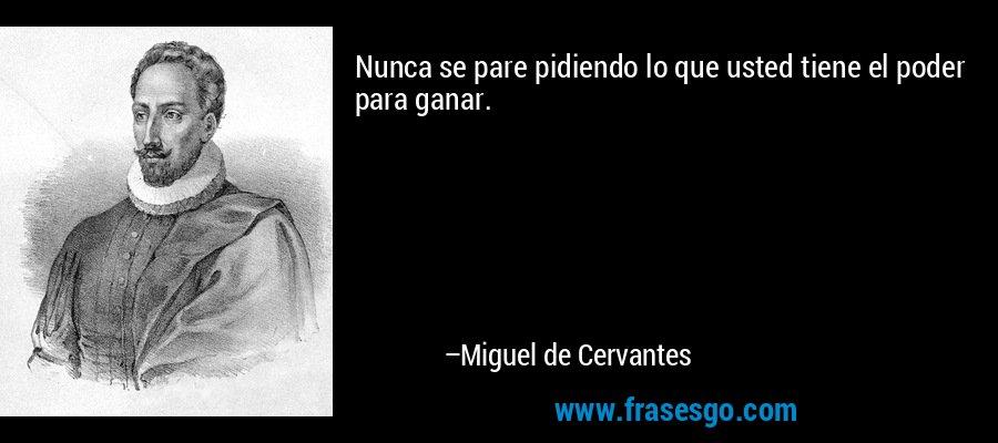 Nunca se pare pidiendo lo que usted tiene el poder para ganar. – Miguel de Cervantes