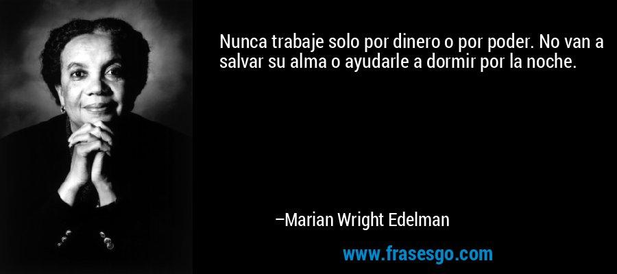 Nunca trabaje solo por dinero o por poder. No van a salvar su alma o ayudarle a dormir por la noche. – Marian Wright Edelman