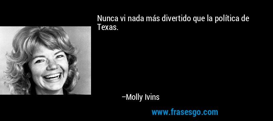 Nunca vi nada más divertido que la política de Texas. – Molly Ivins