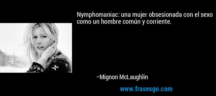 Nymphomaniac: una mujer obsesionada con el sexo como un hombre común y corriente. – Mignon McLaughlin